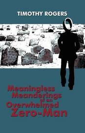 Meaningless Meanderings of an Overwhelmed Zero-Man by Timothy Rogers image
