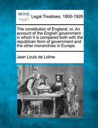The Constitution of England, Or, an Account of the English Government by Jean Louis De Lolme