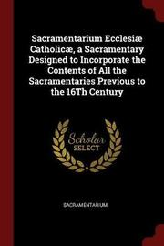 Sacramentarium Ecclesiae Catholicae, a Sacramentary Designed to Incorporate the Contents of All the Sacramentaries Previous to the 16th Century by Sacramentarium