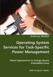 Operating System Services for Task-Specific Power Management - Novel Approaches to Energy - Aware Embedded Linux by Andreas Weissel