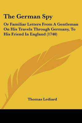 The German Spy: Or Familiar Letters from a Gentleman on His Travels Through Germany, to His Friend in England (1740) by Thomas Lediard image