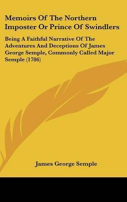 Memoirs Of The Northern Imposter Or Prince Of Swindlers: Being A Faithful Narrative Of The Adventures And Deceptions Of James George Semple, Commonly Called Major Semple (1786) by James George Semple