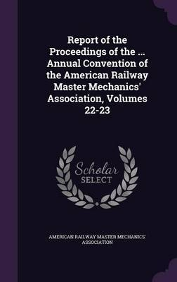 Report of the Proceedings of the ... Annual Convention of the American Railway Master Mechanics' Association, Volumes 22-23