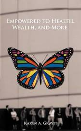 Empowered to Health, Wealth, and More. by Karen A. Gravit