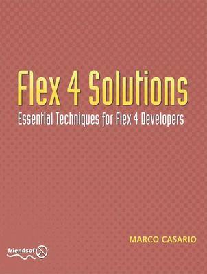 Flex 4 Solutions: Essential Techniques for Flex Developers by Marco Casario