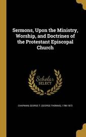 Sermons, Upon the Ministry, Worship, and Doctrines of the Protestant Episcopal Church