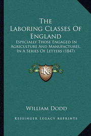 The Laboring Classes of England: Especially Those Engaged in Agriculture and Manufactures, in a Series of Letters (1847) by William Dodd