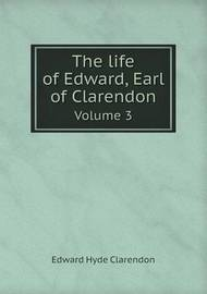The Life of Edward, Earl of Clarendon Volume 3 by Edward Hyde Clarendon