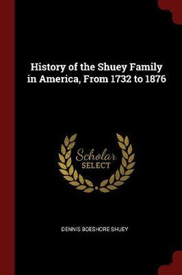 History of the Shuey Family in America, from 1732 to 1876 by Dennis Boeshore Shuey
