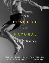 The Practice Of Natural Movement by Erwan Le Corre