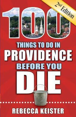 100 Things to Do in Providence Before You Die, 2nd Edition by Rebecca M Keister