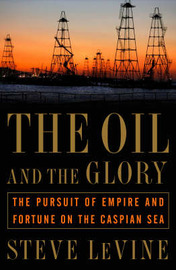 The Oil and the Glory: The Pursuit of Empire and Fortune on the Caspian Sea by Steve Levine image