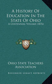 A History of Education in the State of Ohio: A Centennial Volume (1876) by Ohio State Teachers Association