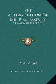 The Acting Edition of Mr. Pim Passes by: A Comedy in Three Acts by A.A. Milne