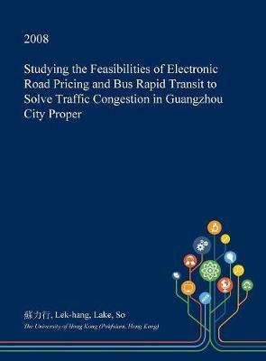 Studying the Feasibilities of Electronic Road Pricing and Bus Rapid Transit to Solve Traffic Congestion in Guangzhou City Proper by Lek-Hang Lake So image