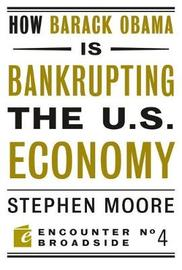 How Barack Obama is Bankrupting the U.S. Economy by Stephen Moore