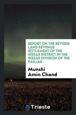 Report on the Revised Land Revenue Settlement of the Hissar District in the Hissar Division of the Panjab by Munshi Amin Chand