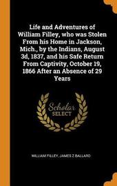Life and Adventures of William Filley, Who Was Stolen from His Home in Jackson, Mich., by the Indians, August 3d, 1837, and His Safe Return from Captivity, October 19, 1866 After an Absence of 29 Years by William Filley