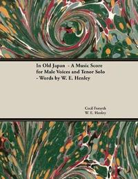 In Old Japan - A Music Score for Male Voices and Tenor Solo - Words by W. E. Henley by Cecil Forsyth