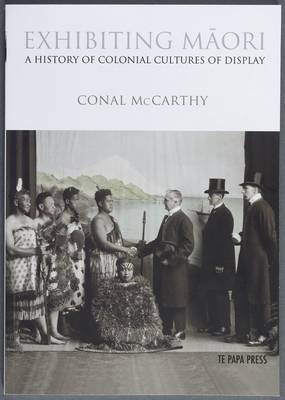 Exhibiting Maori: A History of Colonial Cultures of Display by Conal McCarthy