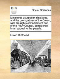Ministerial Usurpation Displayed, and the Prerogatives of the Crown, with the Rights of Parliament and of the Privy Council, Considered. in an Appeal to the People by Owen Ruffhead