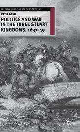 Politics and War in the Three Stuart Kingdoms, 1637-49 by David Scott