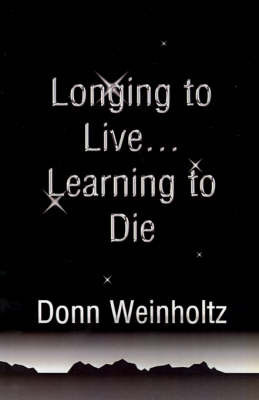 Longing to Live. . .Learning to Die by Dr Donn Weinholtz, Ph.D.