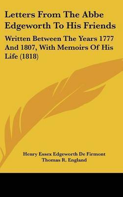 Letters From The Abbe Edgeworth To His Friends: Written Between The Years 1777 And 1807, With Memoirs Of His Life (1818) by Henry Essex Edgeworth De Firmont