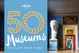 50 Museums to Blow Your Mind by Lonely Planet