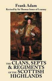 The Clans, Septs, and Regiments of the Scottish Highlands. Eighth Edition by Frank Adam