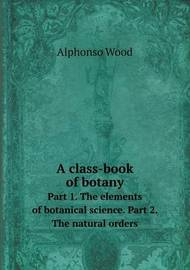 A Class-Book of Botany Part 1. the Elements of Botanical Science. Part 2. the Natural Orders by Alphonso Wood