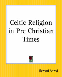 Celtic Religion in Pre-Christian Times by Edward Anwyl