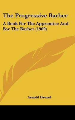The Progressive Barber: A Book for the Apprentice and for the Barber (1909) by Arnold Drexel