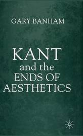 Kant and the Ends of Aesthetics by Gary Banham