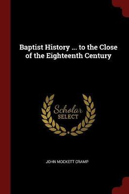Baptist History ... to the Close of the Eighteenth Century by John Mockett Cramp