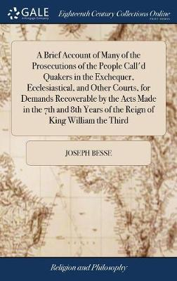 A Brief Account of Many of the Prosecutions of the People Call'd Quakers in the Exchequer, Ecclesiastical, and Other Courts, for Demands Recoverable by the Acts Made in the 7th and 8th Years of the Reign of King William the Third by Joseph Besse