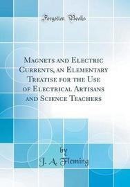 Magnets and Electric Currents, an Elementary Treatise for the Use of Electrical Artisans and Science Teachers (Classic Reprint) by J. A Fleming image