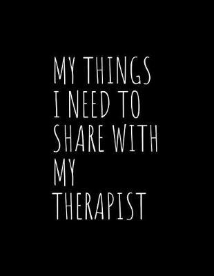 My Things I Need To Share With My Therapist by Gia Lundby Rn