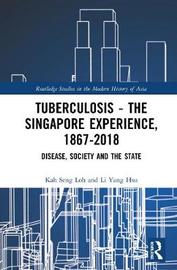 Tuberculosis - The Singapore Experience, 1867-2018 by Kah Seng Loh