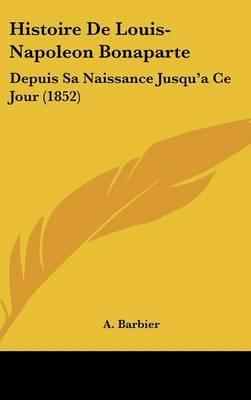 Histoire De Louis-Napoleon Bonaparte: Depuis Sa Naissance Jusqu'a Ce Jour (1852) by A Barbier image