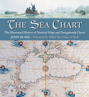 The Sea Chart: The Illustrated History of Nautical Maps and Navigational Charts by John Blake
