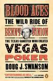Blood Aces: The Wild Ride of Benny Binion, the Texas Gangster Who Created Vegas Poker by Doug Swanson