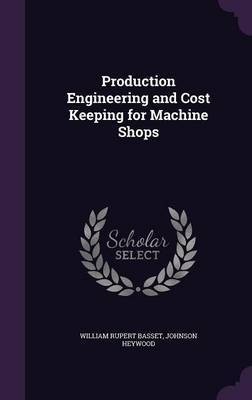 Production Engineering and Cost Keeping for Machine Shops by William Rupert Basset image