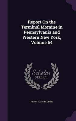 Report on the Terminal Moraine in Pennsylvania and Western New York, Volume 64 by Henry Carvill Lewis