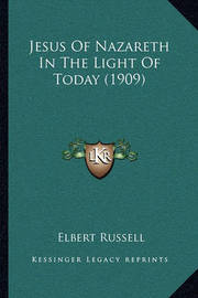 Jesus of Nazareth in the Light of Today (1909) by Elbert Russell