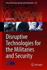 Disruptive Technologies for the Militaries and Security by Ajey Lele