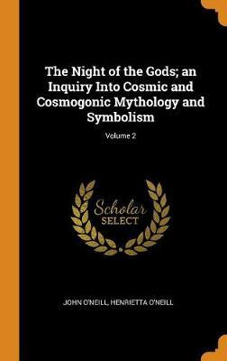 The Night of the Gods; An Inquiry Into Cosmic and Cosmogonic Mythology and Symbolism; Volume 2 by John O'Neill image