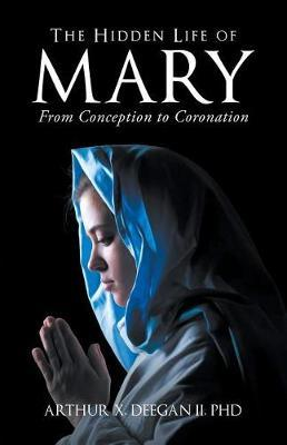 The Hidden Life of Mary by Phd Arthur Deegan II