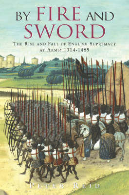 By Fire and Sword: The Rise and Fall of English Supremacy at Arms: 1314-1485 by Peter Reid