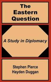 The Eastern Question: A Study in Diplomacy by Stephen Pierce Hayden-Duggan image